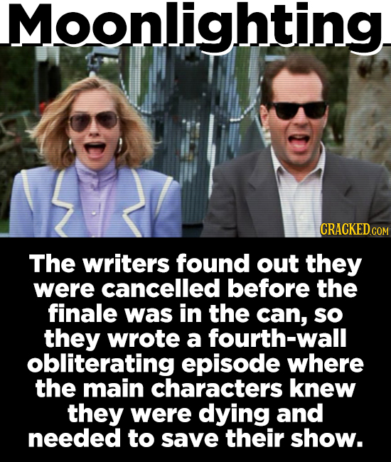 Moonlighting CRACKED COM The writers found out they were cancelled before the finale was in the can, sO they wrote a fourth-wall obliterating episode