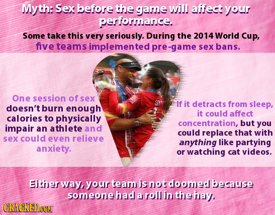 Myth: Sex before the game will affect your performance. Some take this very seriously. During the 2014 World Cup, five teams implemented pre-game sex