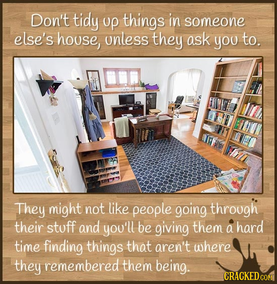 Don't tidy up things in someone else's house, unless they ask you to. They might not like people going through their stoff and you'll be giving them a
