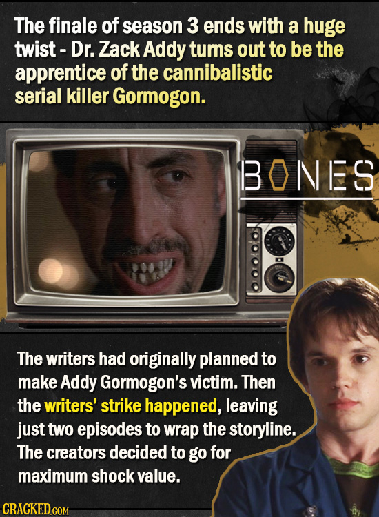 The finale of season 3 ends with a huge twist- Dr. Zack Addy turns out to be the apprentice of the cannibalistic serial killer Gormogon. BONES The wri