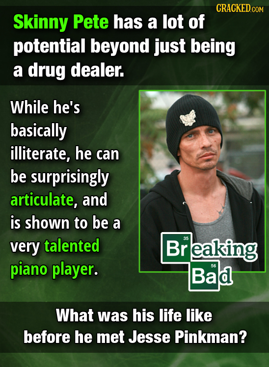 CRACKED cO Skinny Pete has a lot of potential beyond just being a drug dealer. While he's basically illiterate, he can be surprisingly articulate, and