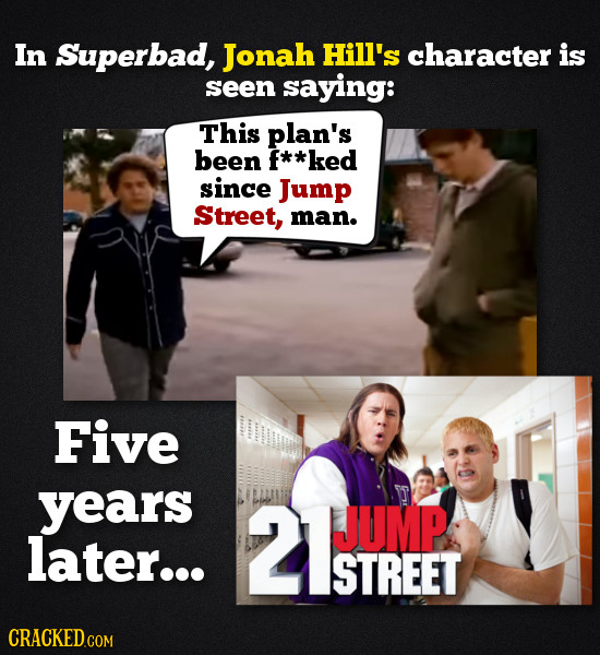 In Superbad, Jonah Hill's character is seen saying: This plan's been **ked since Jump Street, man. Five years 2TEPT JUMP later... STREET COM