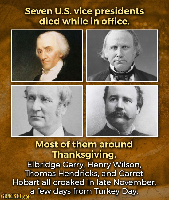 Seven U.S. vice presidents died while in office. Most of them around Thanksgiving. Elbridge Gerry, Henry Wilson, Thomas Hendricks, and Garret Hobart a
