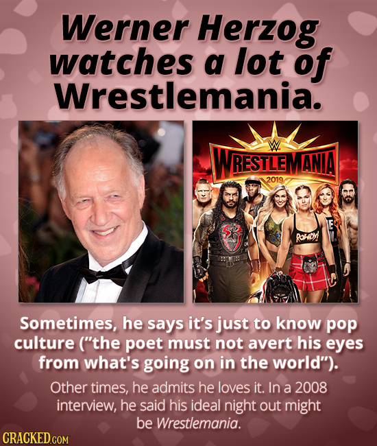 Werner Herzog watches a lot of Wrestlemania. WRESTLEN ANIA 2019 Ronioy! Sometimes, he says it's just to know pop culture ('the poet must not avert hi