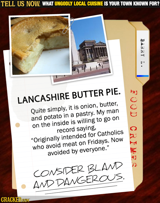 TELL US NOW. WHAT UNGODLY LOCAL CUISINE IS YOUR TOWN KNOWN FOR? BARRY L. BUTTER PIE. LANCASHIRE is butter, Quite simply, it onion, My man in a pastry.