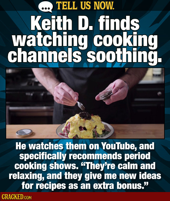 TELL US NOW. Keith D. finds watching cooking channels soothing. He watches them on Youtube, and specifically recommends period cooking shows. They're
