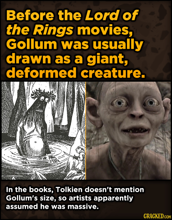 Before the Lord of the Rings movies, Gollum was usually drawn as a giant, deformed creature. In the books, Tolkien doesn't mention Gollum's size, so a