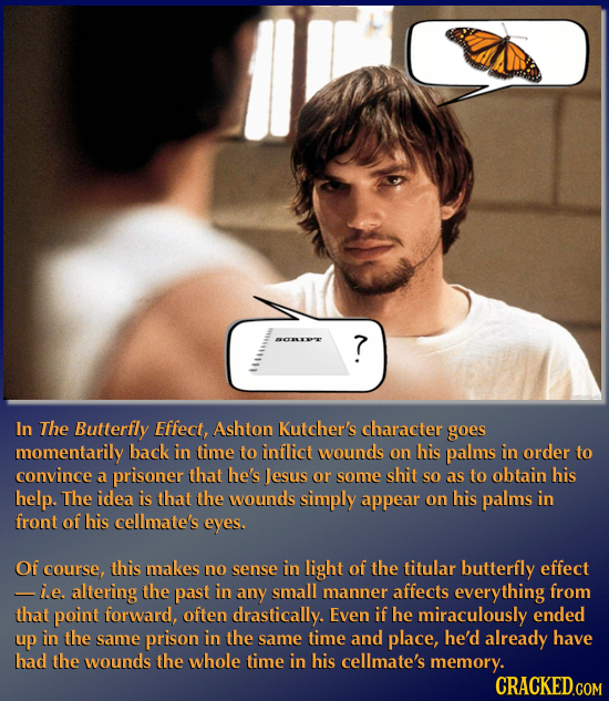 ARr ? In The Butterfly Effect, Ashton Kutcher's character goes momentarily back in time to inflict wounds on his palms in order to convince that he's