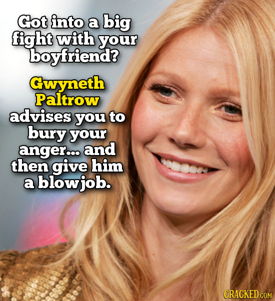 Got into a big fight with your boyfriend? Gwyneth Paltrow advises you to bury your anger... and then give him a blowjob. CRACKED COM