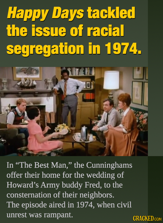 Happy Days tackled the issue of racial segregation in 1974. In The Best Man, the Cunninghams offer their home for the wedding of Howard's Army buddy