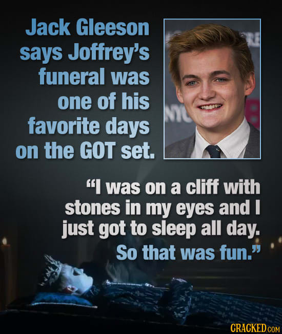 Jack Gleeson says Joffrey's funeral was one of his favorite days on the GOT set. I was on a cliff with stones in my eyes and I just got to sleep all