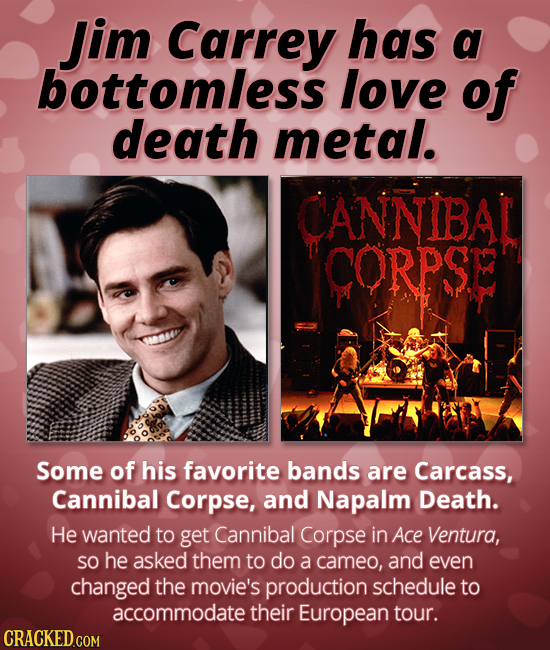 Jim Carrey has a bottomless love of death metal. CANNIBAL CORPSE Some of his favorite bands are Carcass, Cannibal Corpse, and Napalm Death. He wanted