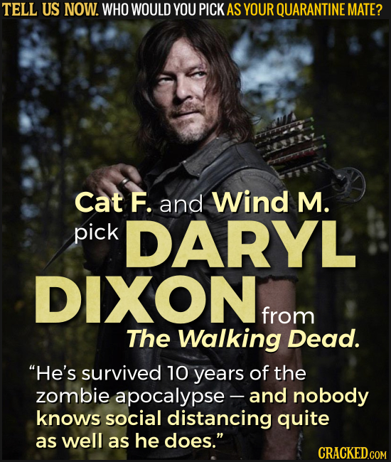 TELL US NOW. WHO WOULD YOU PICK AS YOUR QUARANTINE MATE? Cat F. and Wind M. pick DARYL DIXON from The Walking Dead. He's survived 10 years of the zom