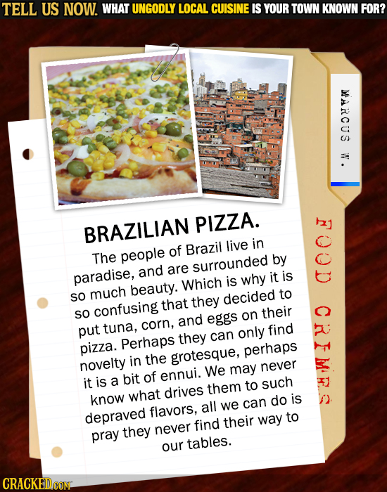 TELL US NOW. WHAT UNGODLY LOCAL CUISINE IS YOUR TOWN KNOWN FOR? MARCUS W. I PIZZA. BRAZILIAN live in people of Brazil The by and are surrounded paradi