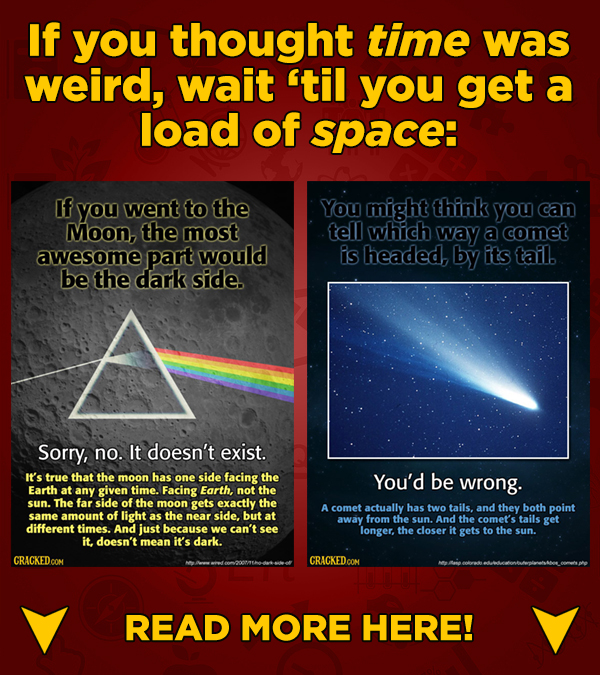If you thought time was weird, wait til you get a load of space: If you went to the You might think you can Moon, the most tell which way a comet awe