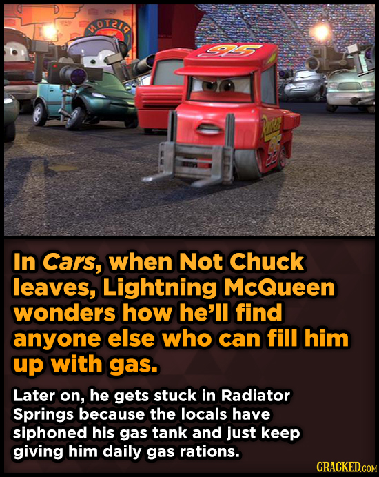 MOTID In Cars, when Not Chuck leaves, Lightning McQueen wonders how he'll find anyone else who can fill him up with gas. Later on, he gets stuck in Ra