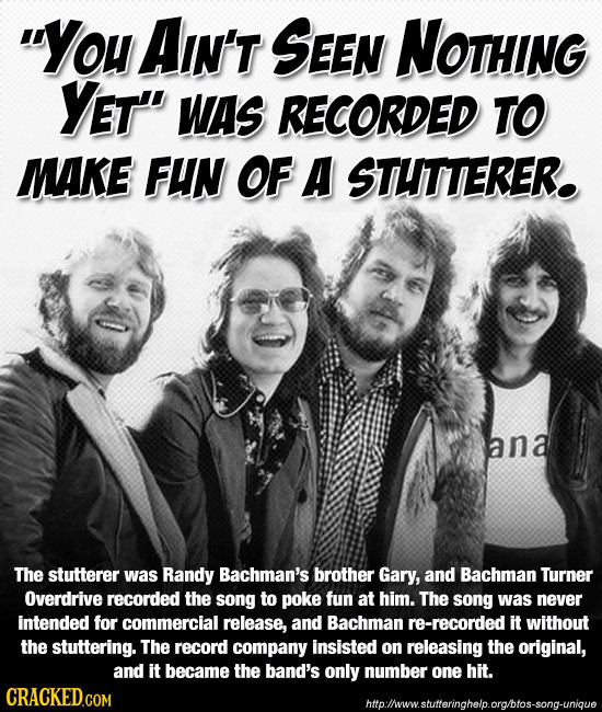 You AIN'T SEEN NOTHING YET WAS RECORDED TO MAKE FUN OF A STUTTERER. ana The stutterer was Randy Bachman's brother Gary, and Bachman Turner Overdrive