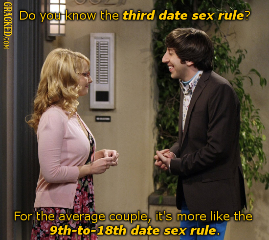 CRACKED COM Do you know the third date sex rule? For the average couple, it's more like the 9th-to-18th date sex rule.