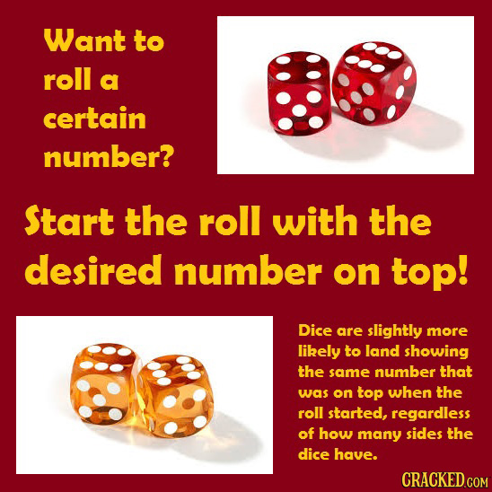 Want to roll a certain number? Start the roll with the desired number on top! Dice are slightly more likely to land showing the same number that was o