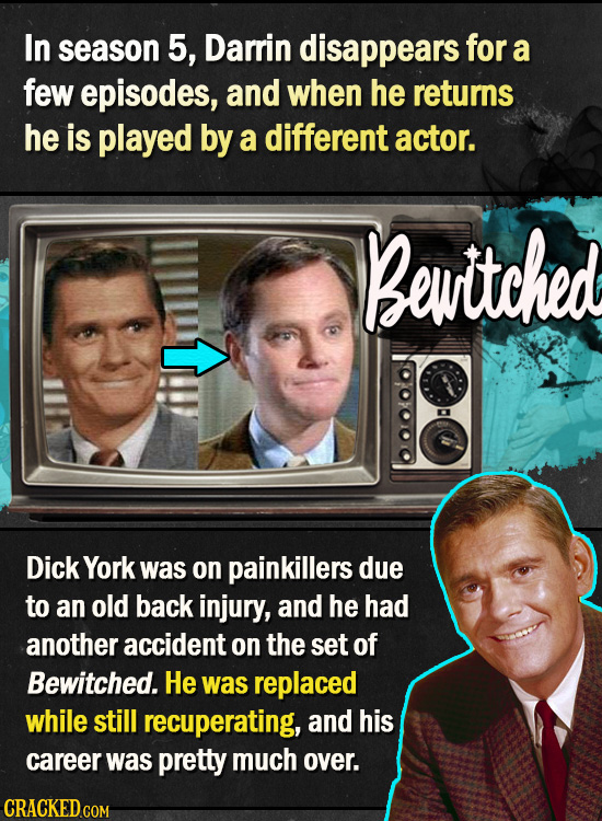 In season 5, Darrin disappears for a few episodes, and when he returns he is played by a different actor. Bew'itched Dick York was on painkillers due