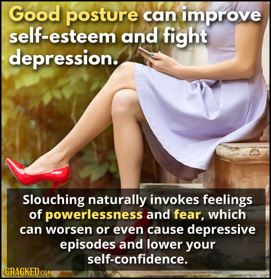 Good posture can improve esteem and fight depression. Slouching naturally invokes feelings of powerlessness and fear, which can worsen or even cause d
