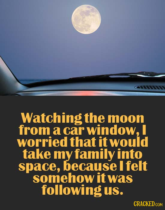 Watching the moon from a car window, worried that it would take my family into space, because I felt somehow it was following us.