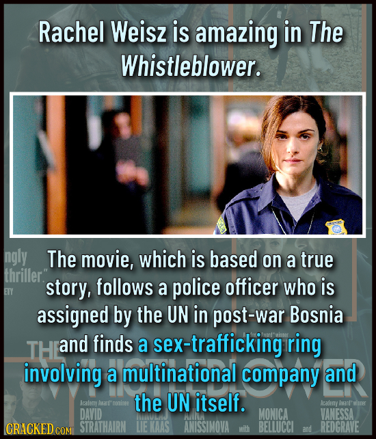 Rachel Weisz is amazing in The Whistleblower. ngly The movie, which is based on a true thriller. story, follows a police officer who is ETY assigned