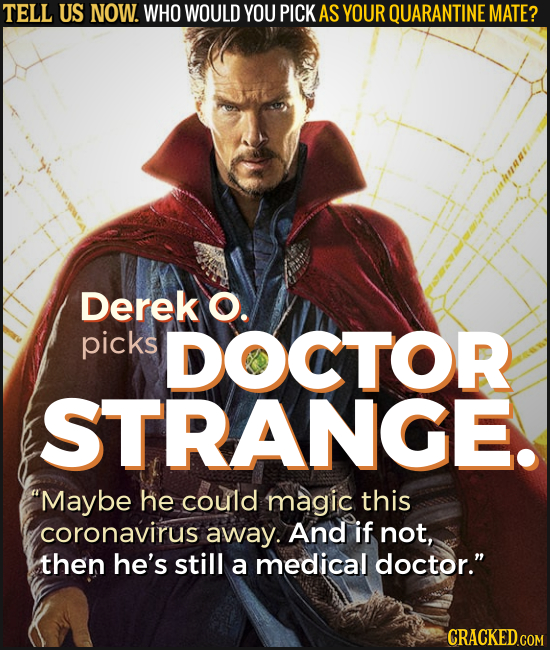 TELL US NOW. WHO WOULD YOU PICK AS YOUR QUARANTINE MATE? Derek O. picks DOCTOR STRANGE. Maybe he could magic this coronavirus away. And if not, then
