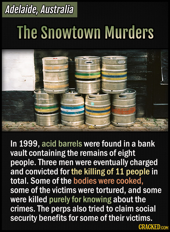 Adelaide, Australia - The Snowtown Murders - In 1999, acid barrels were found in a bank vault containing the remains of eight people. Three men were e