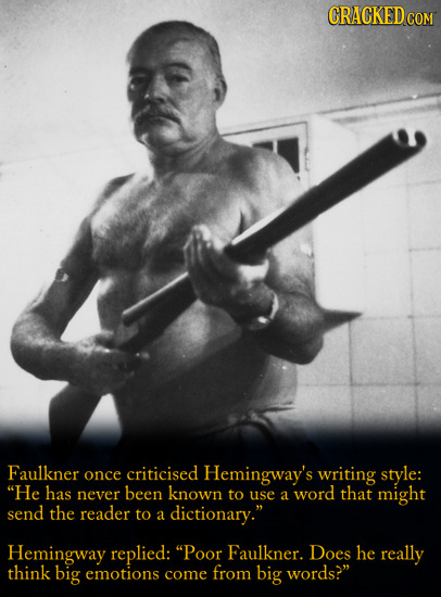 CRACKED C COM Faulkner once criticised Hemingway's writing style: He has never been known to word that use a might send the reader to a dictionary.
