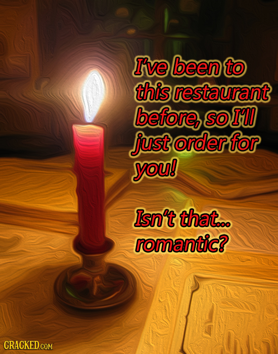 I've been to this restaurant before SO I'l just order for you! Isn't that.. romantic? CRACKED COM
