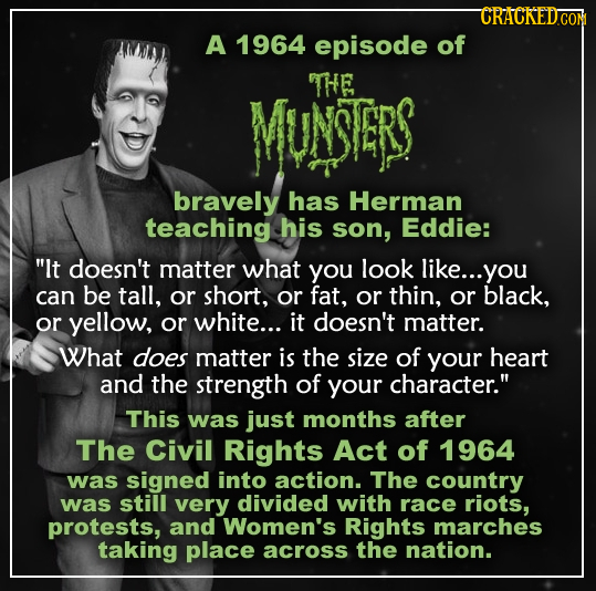 CRACKEDCON A 1964 episode of THE MUNSTERS bravely has Herman teaching his son, Eddie: It doesn't matter what you look like... you can be tall, or sho