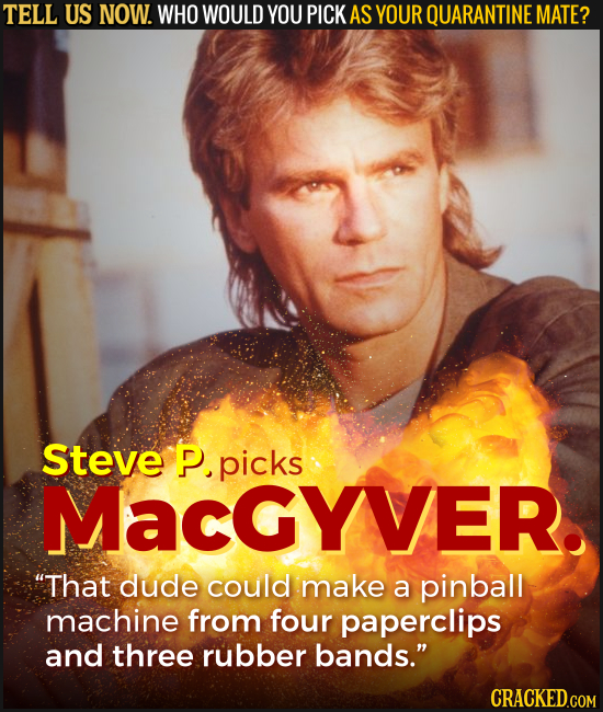 TELL US NOW. WHO WOULD YOU PICK AS YOUR QUARANTINE MATE? Steve P. picks MacgYVER. That dude could make a pinball machine from four paperclips and thr