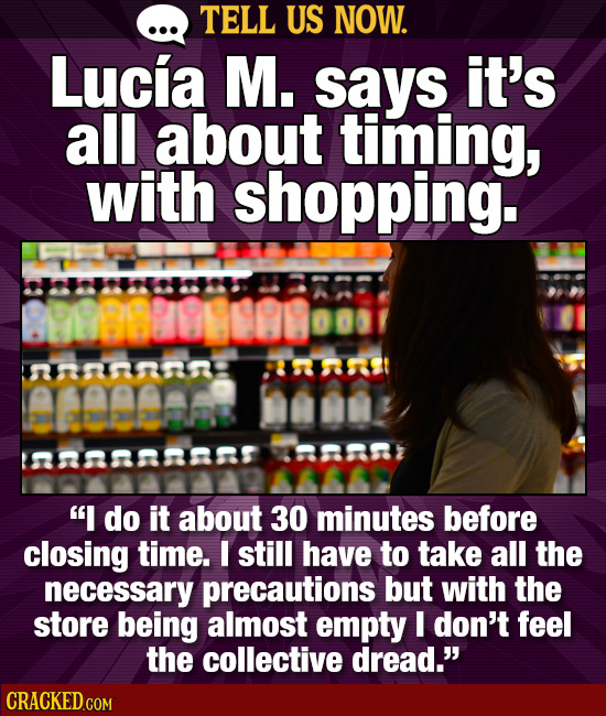 TELL US NOW. Lucia M. says it's all about timing, with shopping. annn eeame nn7 I do it about 30 minutes before closing time. I still have to take al