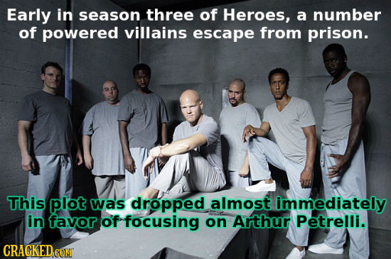 Early in season three of Heroes, a number of powered villains escape from prison. This plot was dropped almost immediately in favor of focusing on Art