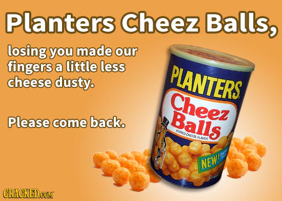Planters cheez Balls, losing you made our fingers a little less PLANTERS cheese dusty. Cheez Please Balls come back. AUBNOTESE RLNIG EFLAKK NEW! CRACK