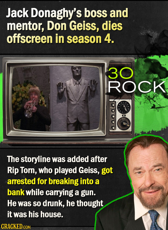 Jack Donaghy's boss and mentor, Don Geiss, dies offscreen in season 4. 30 ROCK The storyline was added after Rip Torn, who played Geiss, got arrested