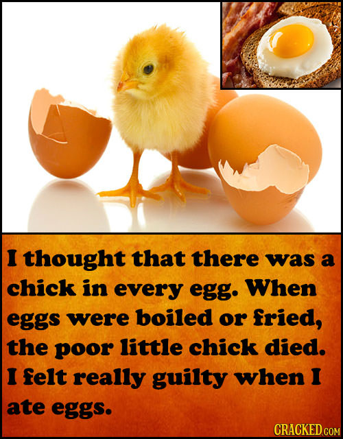 I thought that there was a chick in every egg. When eggs were boiled or fried, the poor little chick died. I felt really guilty when I ate eggs. CRACK