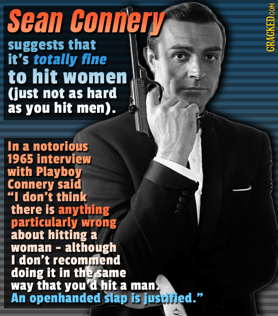 Sean Connery suggests that it's totally fine to hit women (just not as hard as you hit men). In a notorious 1965 interview with Playboy Connery said