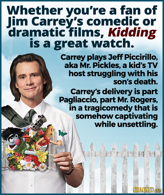 Whether you're a fan of Jim Carrey's comedic or dramatic films, Kidding is a great watch. Carrey plays Jeff Piccirillo, aka Mr. Pickles, a kid's TV ho