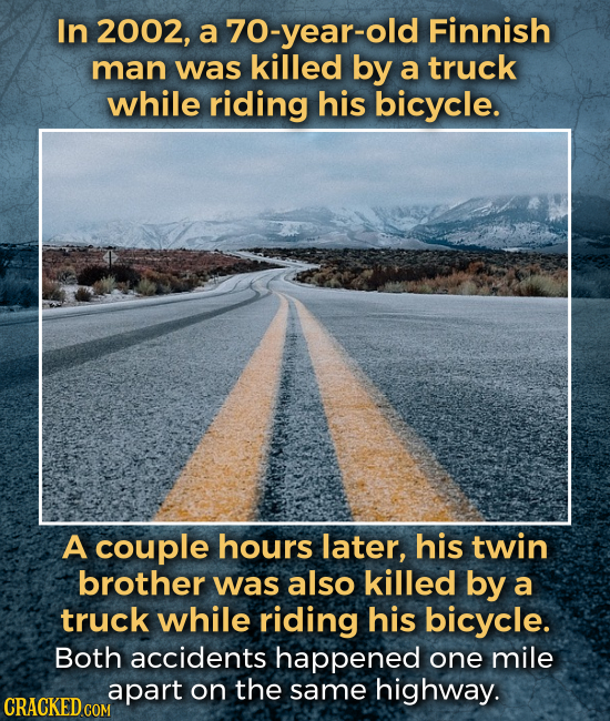 In 2002, a 70-year-old Finnish man was killed by a truck while riding his bicycle. A couple hours later, his twin brother was also killed by a truck w