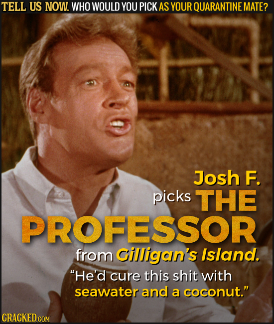 TELL US NOW. WHO WOULD YOU PICK AS YOUR QUARANTINE MATE? Josh F. picks THE PROFESSOR from Gilligan's Island. He'd cure this shit with seawater and a