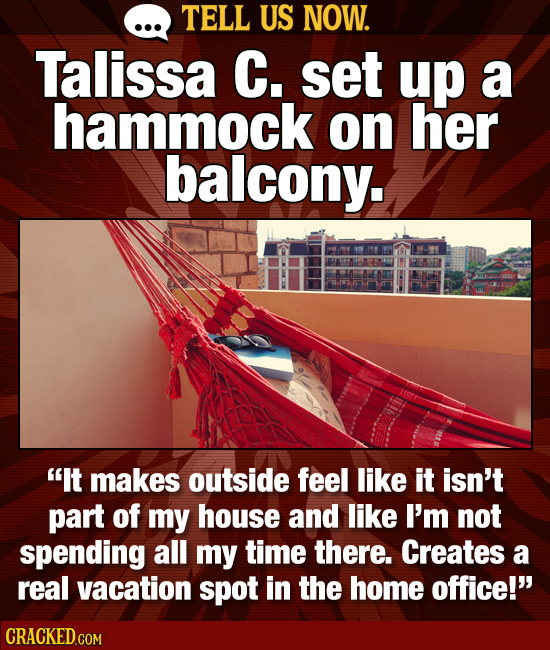 TELL US NOW. Talissa C. set up a hammock on her balcony. It makes outside feel like it isn't part of my house and like I'm not spending all my time t