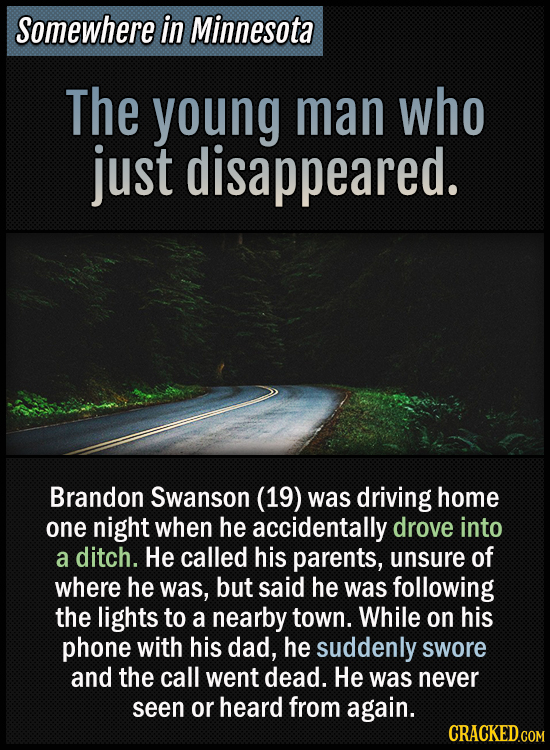 Somewhere in Minnesota - The young man who just disappeared - Brandon Swanson (19) was driving home one night when he accidentally drove into a ditch.