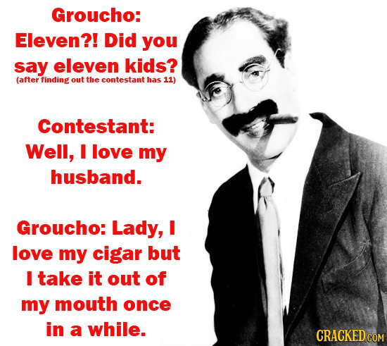 Groucho: Eleven?! Did you say eleven kids? (after finding out the contestant has 11) Contestant: Well, I love my husband. Groucho: Lady, I love my cig