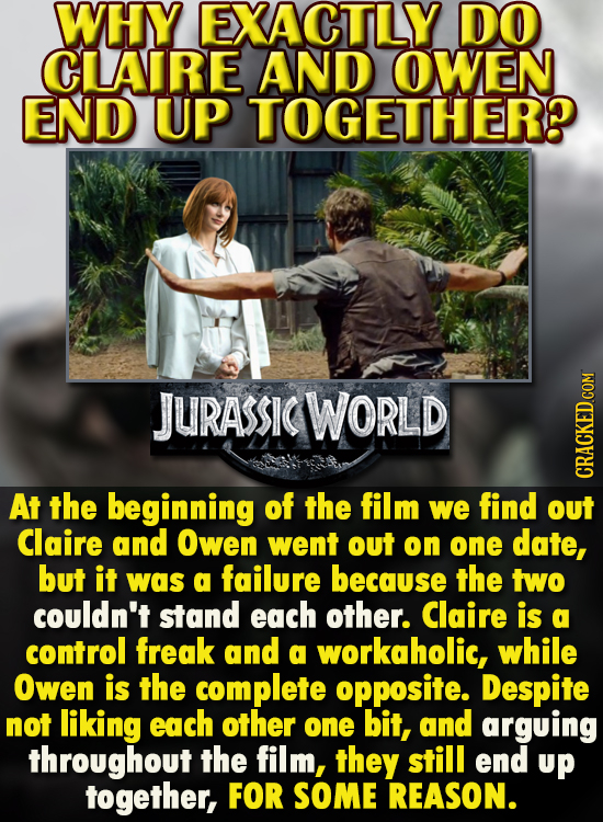 WHY EXACTLY DO CLLAIRE AND OWEN ENID UP TOGETHER? JURASSIC WORLD At the beginning of the film CRACKED.COM we find out Claire and Owen went out on one