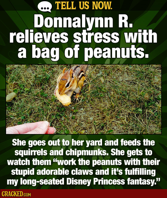 TELL US NOW. Donnalynn R. relieves stress with a bag of peanuts. She goes out to her yard and feeds the squirrels and chipmunks. She gets to watch the