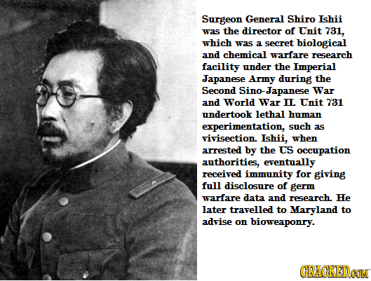 Surgeon General Shiro Ishii was the director of Tnit 731, which was a secret biological and chemical warfare research facility under the Lmperial Japa