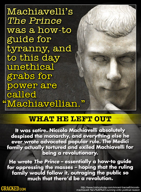 Machiavelli's The Prince was a how-to guide for tyranny, and to this day unethical grabs for power are called Machiavellian. WHAT HE LEF'T OUT It wa