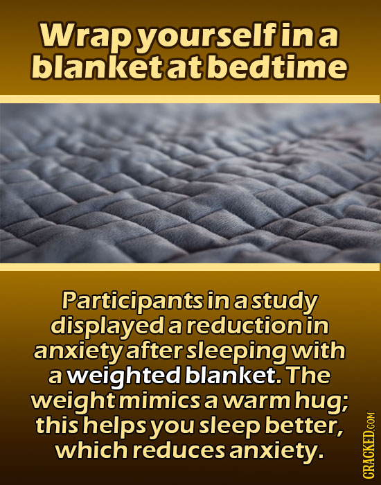 Wrap yourselfin a blanket at bedtime Participants in a study displayed a reduction in anxiety after sleeping with a weighted blanket. The weight mimic
